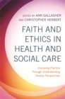Faith and Ethics in Health and Social Care : Improving Practice Through Understanding Diverse Perspectives - Book
