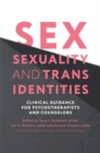 Sex, Sexuality, and Trans Identities : Clinical Guidance for Psychotherapists and Counselors - Book