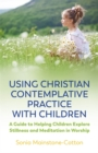 Using Christian Contemplative Practice with Children : A Guide to Helping Children Explore Stillness and Meditation in Worship - Book