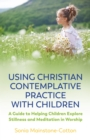 Using Christian Contemplative Practice with Children : A Guide to Helping Children Explore Stillness and Meditation in Worship - eBook