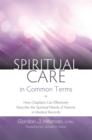 Spiritual Care in Common Terms : How Chaplains Can Effectively Describe the Spiritual Needs of Patients in Medical Records - Book