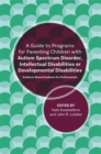 A Guide to Programs for Parenting Children with Autism Spectrum Disorder, Intellectual Disabilities or Developmental Disabilities : Evidence-Based Guidance for Professionals - Book