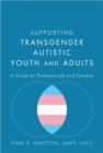 Supporting Transgender Autistic Youth and Adults : A Guide for Professionals and Families - Book