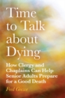 Time to Talk about Dying : How Clergy and Chaplains Can Help Senior Adults Prepare for a Good Death - Book