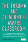 The Trauma and Attachment-Aware Classroom : A Practical Guide to Supporting Children Who Have Encountered Trauma and Adverse Childhood Experiences - eBook