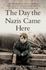 The Day the Nazis Came Here : The Astonishing True Story of a Childhood Journey from Nazi-Occupied Guernsey to the Dark Heart of a German Prison Camp - Book