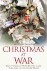 Christmas at War - True Stories of How Britain Came Together on the Home Front : True Stories of How Britain Came Together on the Home Front - Book