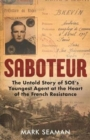 Saboteur - The Untold Story of SOE's Youngest Agent at the Heart of the French Resistance : The Untold Story of SOE's Youngest Agent at the Heart of the French Resistance - Book