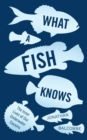 What a Fish Knows : The Inner Lives of Our Underwater Cousins - Book