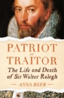 Patriot or Traitor : The Life and Death of Sir Walter Ralegh - eBook