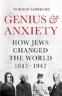 Genius and Anxiety : How Jews Changed the World, 1847-1947 - Book