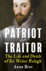 Patriot or Traitor : The Life and Death of Sir Walter Ralegh - Book
