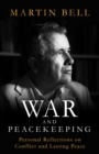 War and Peacekeeping : Personal Reflections on Conflict and Lasting Peace - Book
