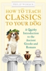 How to Teach Classics to Your Dog : A Quirky Introduction to the Ancient Greeks and Romans - Book