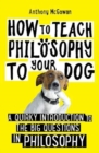 How to Teach Philosophy to Your Dog : A Quirky Introduction to the Big Questions in Philosophy - Book