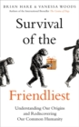Survival of the Friendliest : Understanding Our Origins and Rediscovering Our Common Humanity - Book