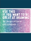 Use This if You Want to Be Great at Drawing : An Inspirational Sketchbook - Book