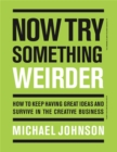 Now Try Something Weirder : How to keep having great ideas and survive in the creative business - Book