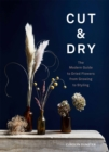 Cut & Dry : The Modern Guide to Dried Flowers from Growing to Styling - Book