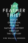 The Feather Thief : Beauty, Obsession, and the Natural History Heist of the Century - Book