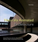Naturally Animated Architecture: Using The Movements Of The Sun, Wind, And Rain To Bring Indoor Spaces And Sustainable Practices To Life - Book