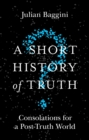 A Short History of Truth : Consolations for a Post-Truth World - eBook