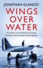 Wings Over Water : The Story of the World's Greatest Air Race and the Birth of the Spitfire - eBook