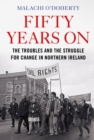 Fifty Years On : The Troubles and the Struggle for Change in Northern Ireland - Book