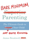 Bare Minimum Parenting : The Ultimate Guide to Not Quite Ruining Your Child - eBook