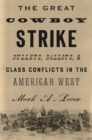 The Great Cowboy Strike : Bullets, Ballots & Class Conflicts in the American West - Book