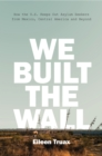We Built the Wall : How the US Keeps Out Asylum Seekers from Mexico, Central America and Beyond - eBook