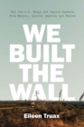 We Built the Wall : How the US Keeps Out Asylum Seekers from Mexico, Central America and Beyond - Book