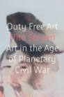 Duty Free Art : Art in the Age of Planetary Civil War - Book