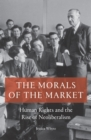 The Morals of the Market : Human Rights and the Rise of Neoliberalism - Book