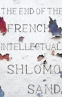 The End of the French Intellectual : From Zola to Houllebecq - Book