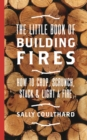 The Little Book of Building Fires : How to Chop, Scrunch, Stack and Light a Fire - Book