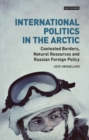 International Politics in the Arctic : Contested Borders, Natural Resources and Russian Foreign Policy - eBook