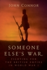 Someone Else s War : Fighting for the British Empire in World War I - eBook
