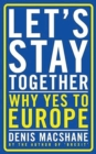 Let's Stay Together : Why Yes to Europe - eBook