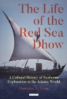 The Life of the Red Sea Dhow : A Cultural History of Seaborne Exploration in the Islamic World - eBook