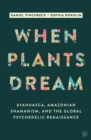 When Plants Dream : Ayahuasca, Amazonian Shamanism and the Global Psychedelic Renaissance - Book