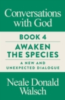 Conversations with God, Book 4 : Awaken the Species, A New and Unexpected Dialogue - Book