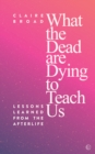 What the Dead Are Dying to Teach Us : Lessons Learned From the Afterlife - Book
