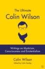 The Ultimate Colin Wilson : Writings on Mysticism, Consciousness and Existentialism - Book