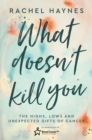 What Doesn't Kill You ... : The Highs, Lows and Unexpected Gifts of Surviving Cancer - Book