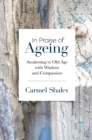 In Praise of Ageing : Awakening to Old Age with Wisdom and Compassion - Book