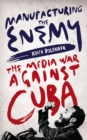 Manufacturing the Enemy : The Media War Against Cuba - eBook