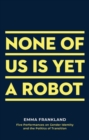 None of Us is Yet a Robot : Five Performances on Gender Identity and the Politics of Transition - Book