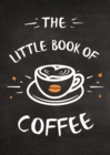 The Little Book of Coffee : A Collection of Quotes, Statements and Recipes for Coffee Lovers - Book