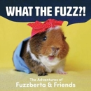What the Fuzz?! : The Adventures of Fuzzberta and Friends - Book